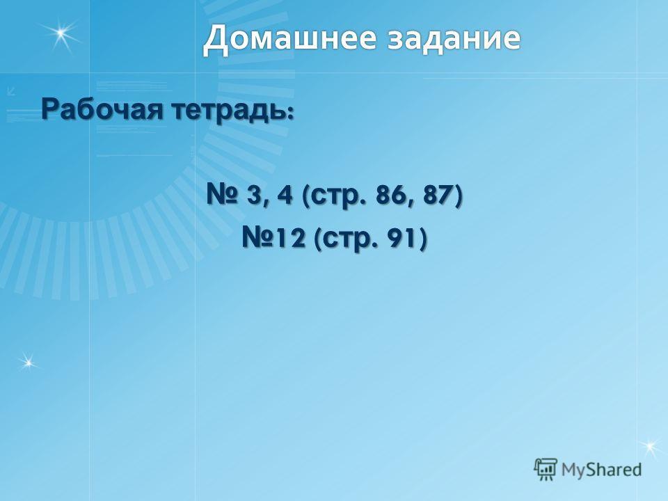 Домашнее задание Рабочая тетрадь : 3, 4 ( стр. 86, 87) 3, 4 ( стр. 86, 87) 12 ( стр. 91) 12 ( стр. 91)