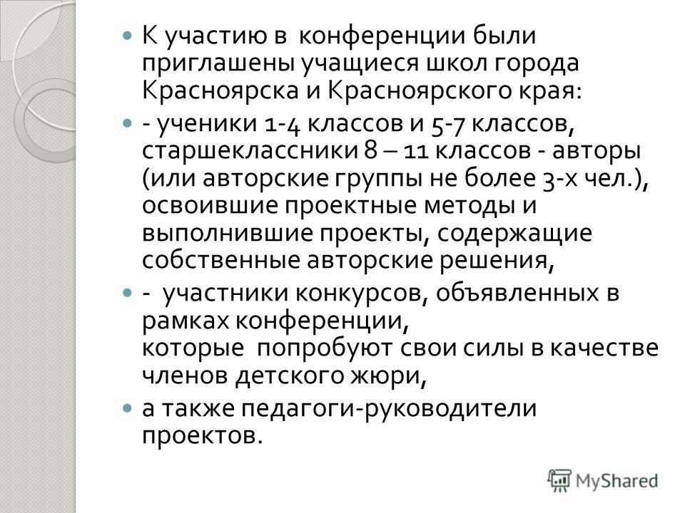 К участию в конференции были приглашены учащиеся школ города Красноярска и Красноярского края : - ученики 1-4 классов и 5-7 классов, старшеклассники 8 – 11 классов - авторы ( или авторские группы не более 3- х чел.), освоившие проектные методы и выпо