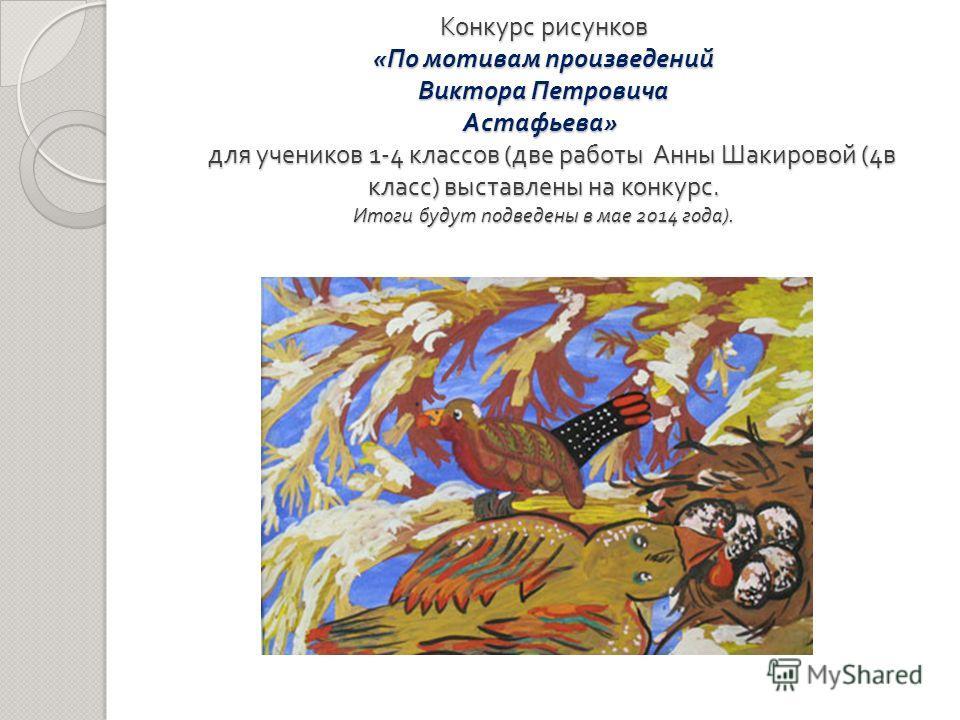 Конкурс рисунков « По мотивам произведений Виктора Петровича Астафьева » для учеников 1-4 классов ( две работы Анны Шакировой (4 в класс ) выставлены на конкурс. Итоги будут подведены в мае 2014 года ).