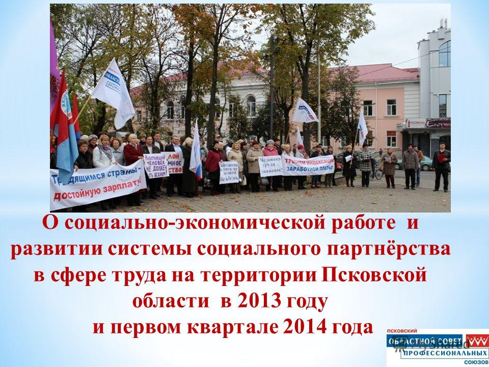 О социально-экономической работе и развитии системы социального партнёрства в сфере труда на территории Псковской области в 2013 году и первом квартале 2014 года