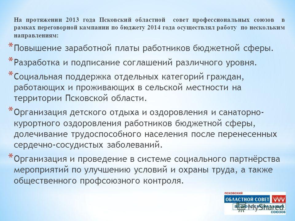 На протяжении 2013 года Псковский областной совет профессиональных союзов в рамках переговорной кампании по бюджету 2014 года осуществлял работу по нескольким направлениям: * Повышение заработной платы работников бюджетной сферы. * Разработка и подпи