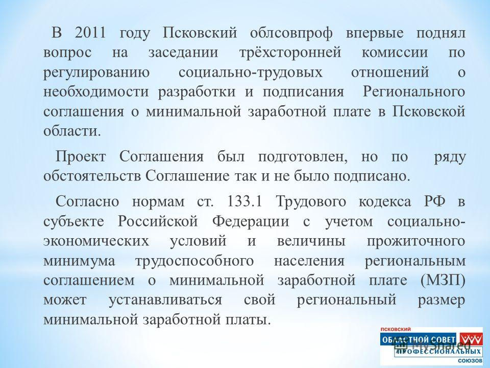 В 2011 году Псковский облсовпроф впервые поднял вопрос на заседании трёхсторонней комиссии по регулированию социально-трудовых отношений о необходимости разработки и подписания Регионального соглашения о минимальной заработной плате в Псковской облас