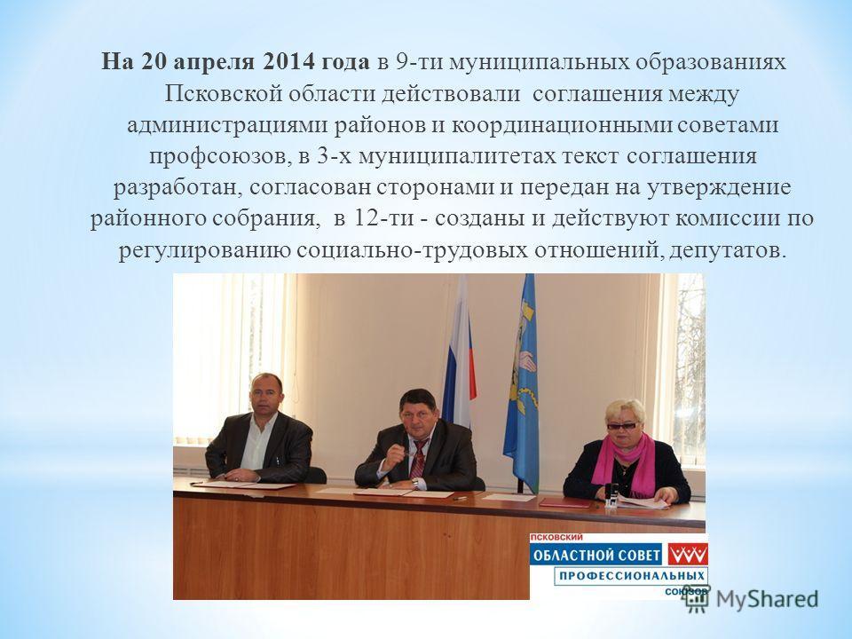 На 20 апреля 2014 года в 9-ти муниципальных образованиях Псковской области действовали соглашения между администрациями районов и координационными советами профсоюзов, в 3-х муниципалитетах текст соглашения разработан, согласован сторонами и передан