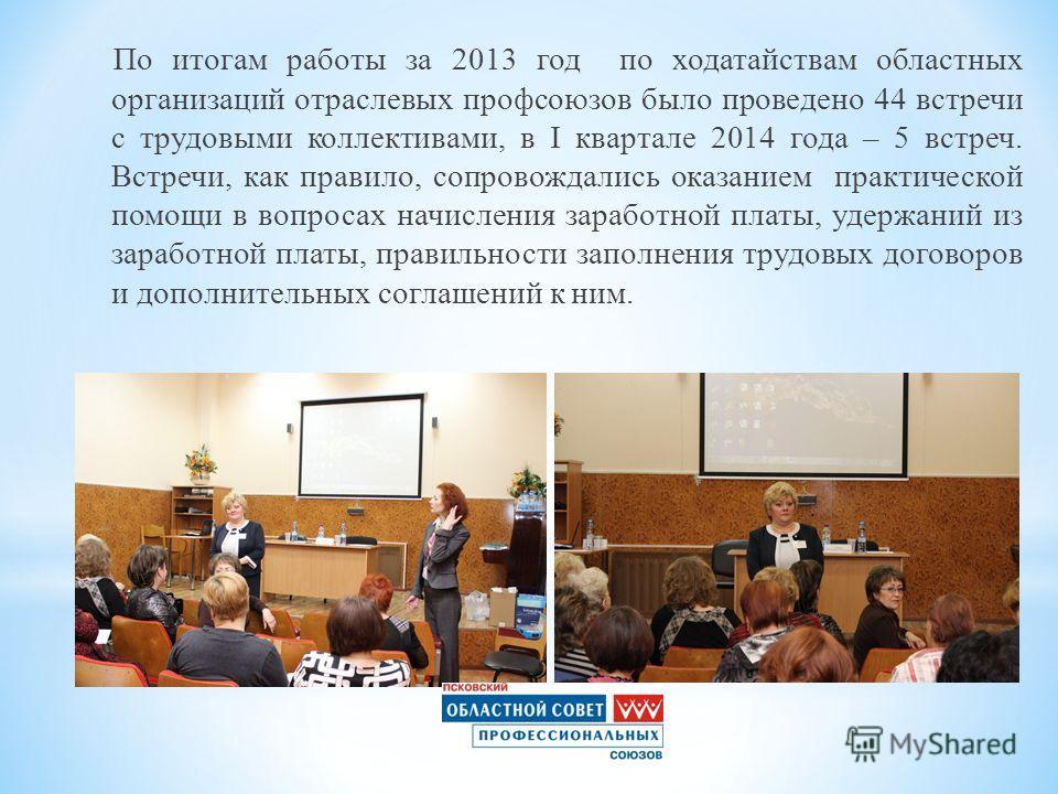 По итогам работы за 2013 год по ходатайствам областных организаций отраслевых профсоюзов было проведено 44 встречи с трудовыми коллективами, в I квартале 2014 года – 5 встреч. Встречи, как правило, сопровождались оказанием практической помощи в вопро