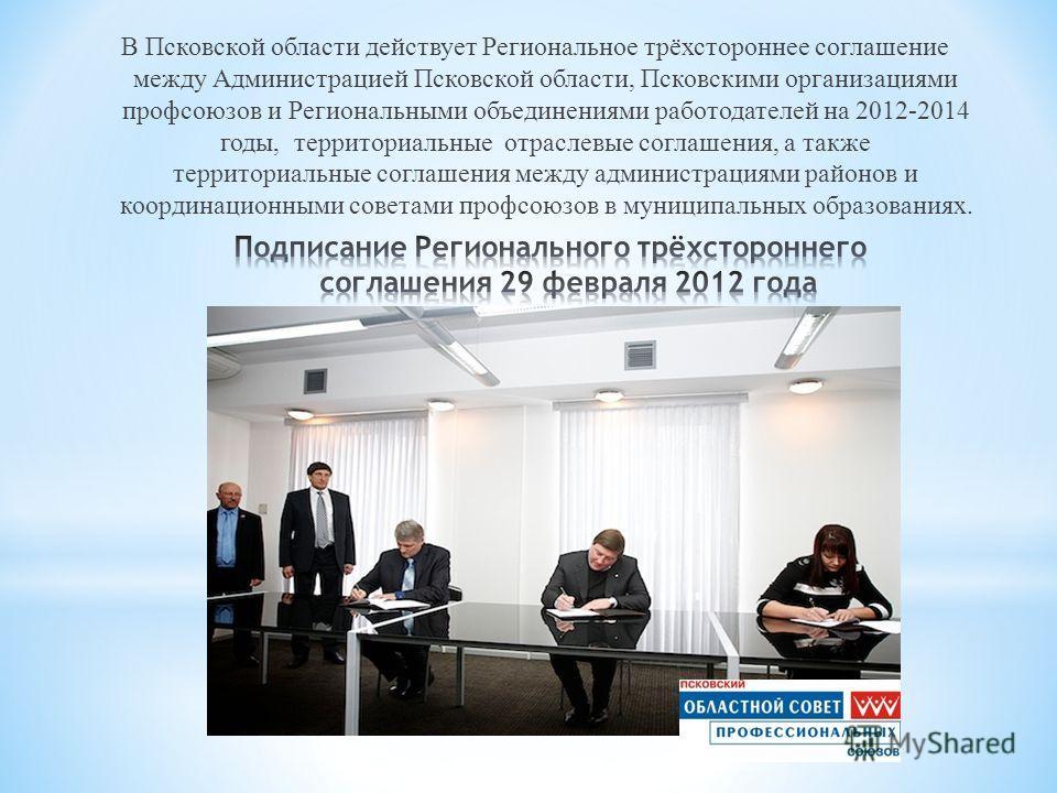 В Псковской области действует Региональное трёхстороннее соглашение между Администрацией Псковской области, Псковскими организациями профсоюзов и Региональными объединениями работодателей на 2012-2014 годы, территориальные отраслевые соглашения, а та