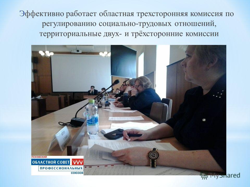 Эффективно работает областная трехсторонняя комиссия по регулированию социально-трудовых отношений, территориальные двух- и трёхсторонние комиссии
