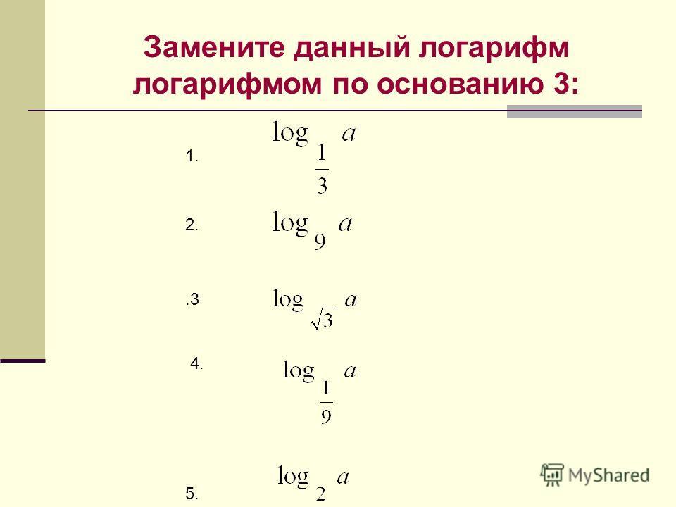 Замените данный логарифм логарифмом по основанию 3: 1. 2..3 4. 5.