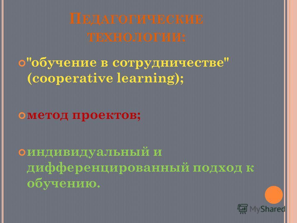 П ЕДАГОГИЧЕСКИЕ ТЕХНОЛОГИИ : обучение в сотрудничестве (cooperative learning); метод проектов; индивидуальный и дифференцированный подход к обучению.