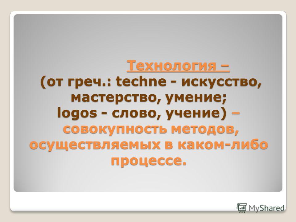Технология – (от греч.: techne - искусство, мастерство, умение; logos - слово, учение) – совокупность методов, осуществляемых в каком-либо процессе.