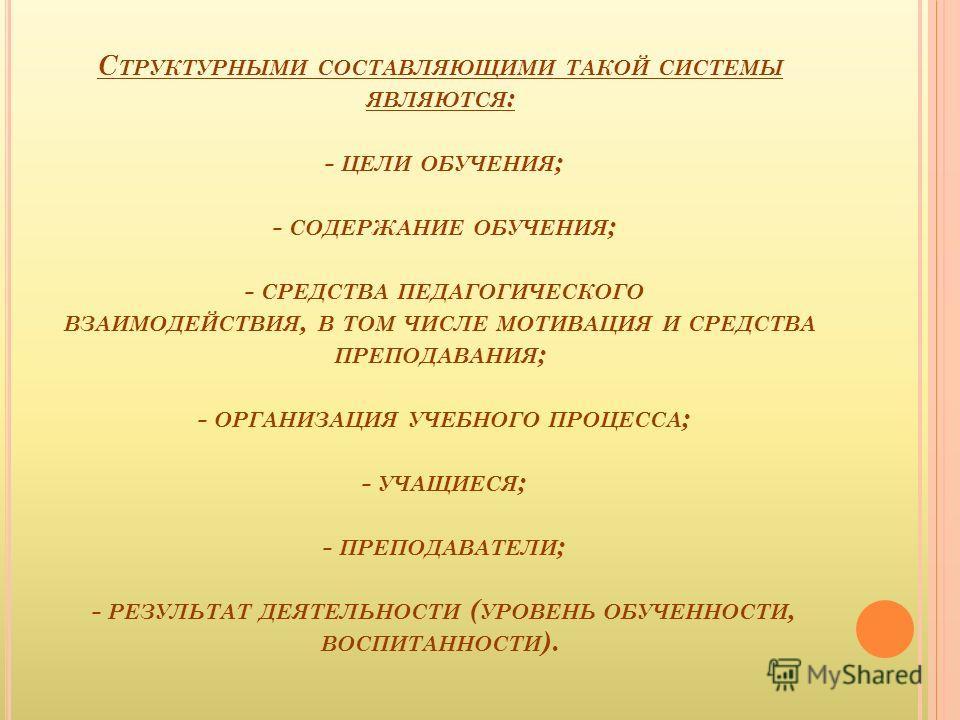 С ТРУКТУРНЫМИ СОСТАВЛЯЮЩИМИ ТАКОЙ СИСТЕМЫ ЯВЛЯЮТСЯ : - ЦЕЛИ ОБУЧЕНИЯ ; - СОДЕРЖАНИЕ ОБУЧЕНИЯ ; - СРЕДСТВА ПЕДАГОГИЧЕСКОГО ВЗАИМОДЕЙСТВИЯ, В ТОМ ЧИСЛЕ МОТИВАЦИЯ И СРЕДСТВА ПРЕПОДАВАНИЯ ; - ОРГАНИЗАЦИЯ УЧЕБНОГО ПРОЦЕССА ; - УЧАЩИЕСЯ ; - ПРЕПОДАВАТЕЛИ ;