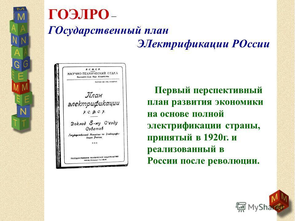 ГОЭЛРО – ГОсударственный план ЭЛектрификации РОссии Первый перспективный план развития экономики на основе полной электрификации страны, принятый в 1920г. и реализованный в России после революции.