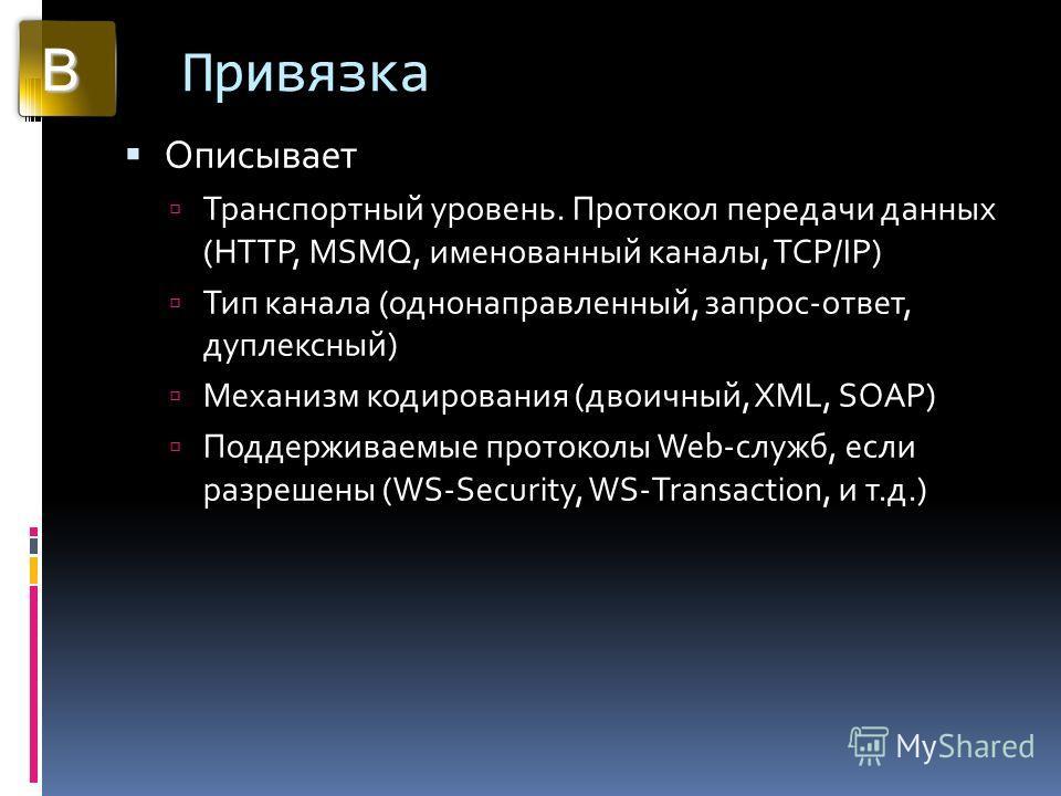 Привязка Описывает Транспортный уровень. Протокол передачи данных (HTTP, MSMQ, именованный каналы, TCP/IP) Тип канала (однонаправленный, запрос-ответ, дуплексный) Механизм кодирования (двоичный, XML, SOAP) Поддерживаемые протоколы Web-служб, если раз
