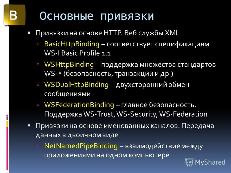 Основные привязки Привязки на основе HTTP. Веб службы XML BasicHttpBinding – соответствует спецификациям WS-I Basic Profile 1.1 WSHttpBinding – поддержка множества стандартов WS-* (безопасность, транзакции и др.) WSDualHttpBinding – двухсторонний обм