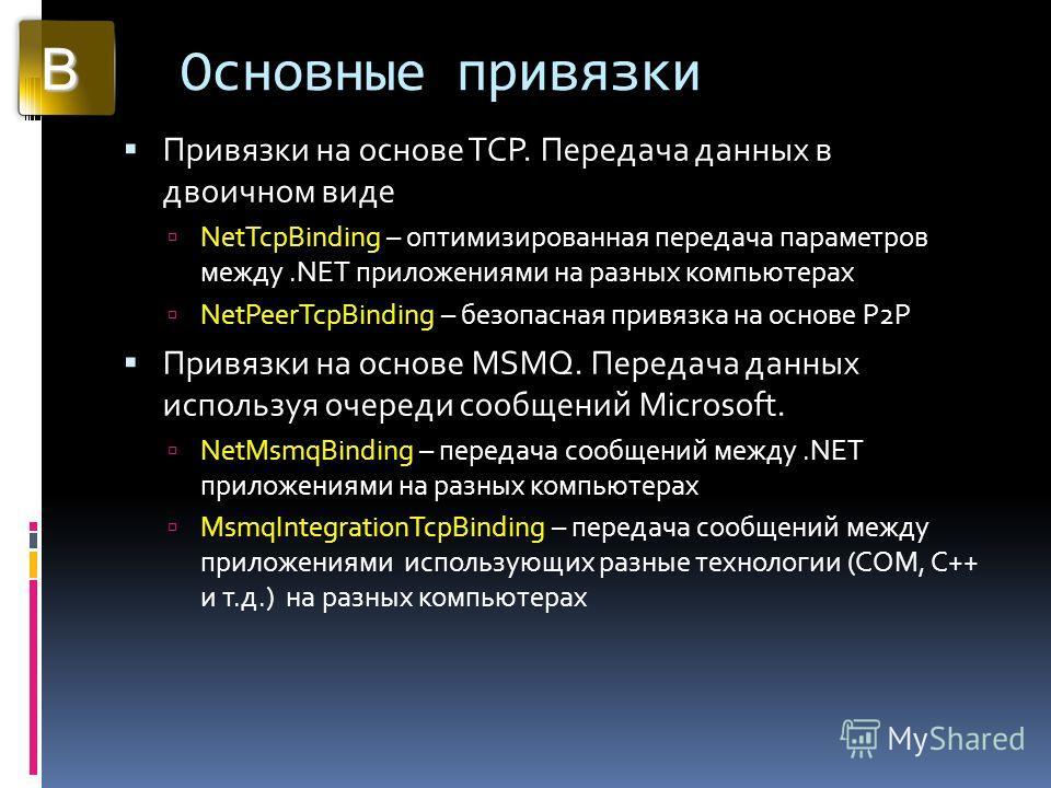 Основные привязки Привязки на основе TCP. Передача данных в двоичном виде NetTcpBinding – оптимизированная передача параметров между.NET приложениями на разных компьютерах NetPeerTcpBinding – безопасная привязка на основе P2P Привязки на основе MSMQ.