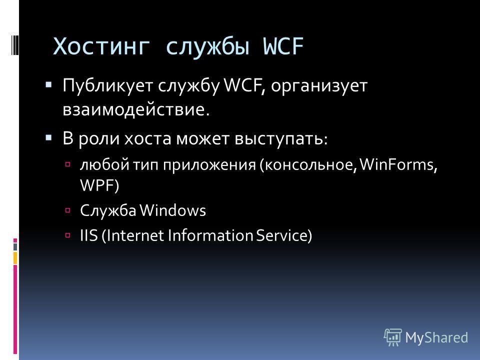 Хостинг службы WCF Публикует службу WCF, организует взаимодействие. В роли хоста может выступать: любой тип приложения (консольное, WinForms, WPF) Служба Windows IIS (Internet Information Service)