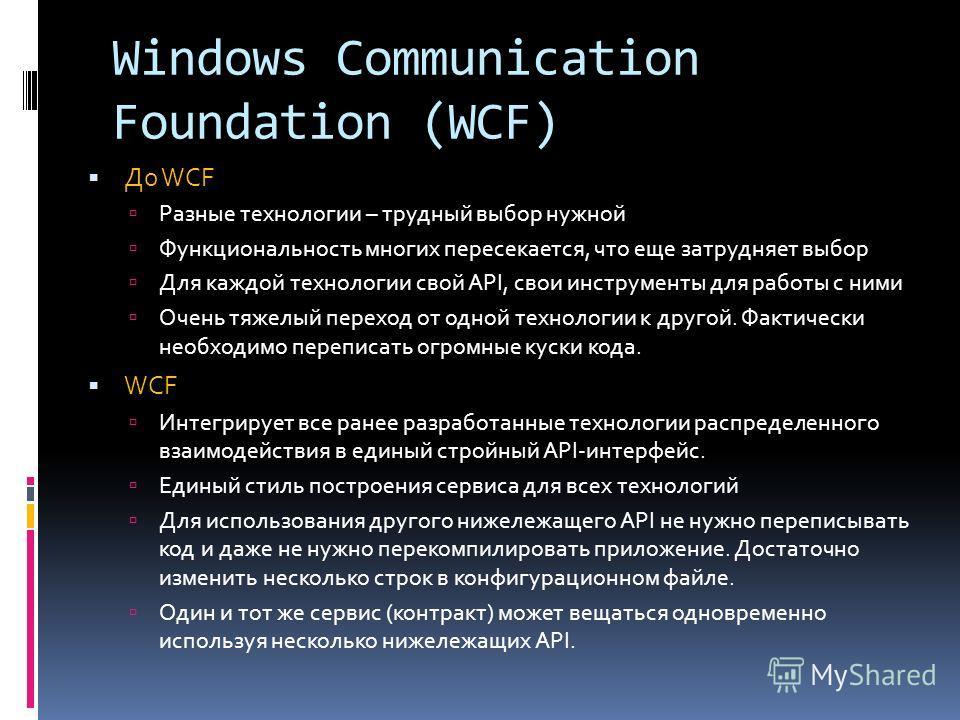 Windows Communication Foundation (WCF) До WCF Разные технологии – трудный выбор нужной Функциональность многих пересекается, что еще затрудняет выбор Для каждой технологии свой API, свои инструменты для работы с ними Очень тяжелый переход от одной те