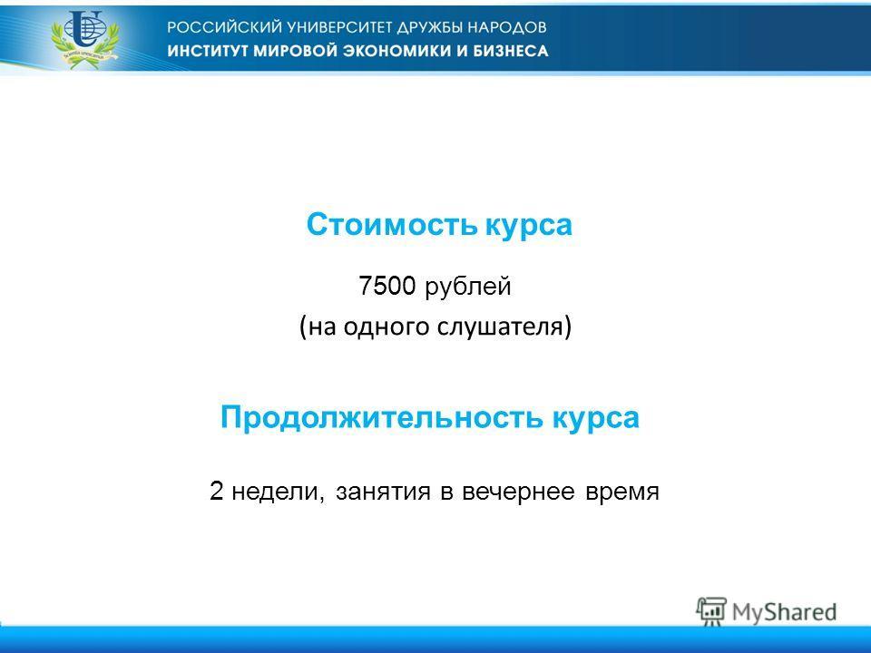 Стоимость курса 7500 рублей (на одного слушателя) 2 недели, занятия в вечернее время Продолжительность курса