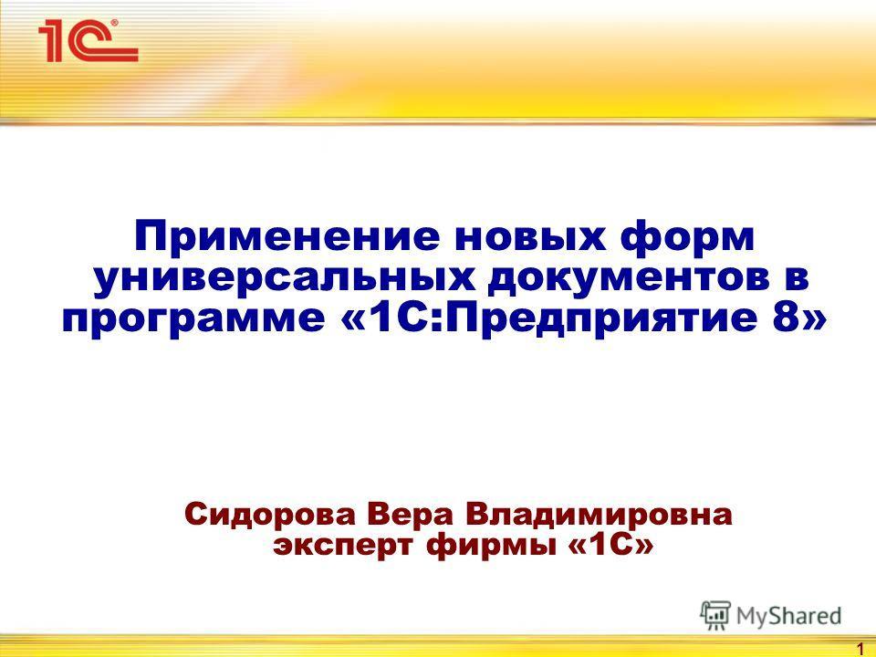 1 Применение новых форм универсальных документов в программе «1С:Предприятие 8» Сидорова Вера Владимировна эксперт фирмы «1С»