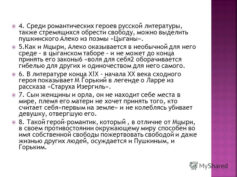 4. Среди романтических героев русской литературы, также стремящихся обрести свободу, можно выделить пушкинского Алеко из поэмы «Цыганы». 5.Как и Мцыри, Алеко оказывается в необычной для него среде – в цыганском таборе – и не может до конца принять ег