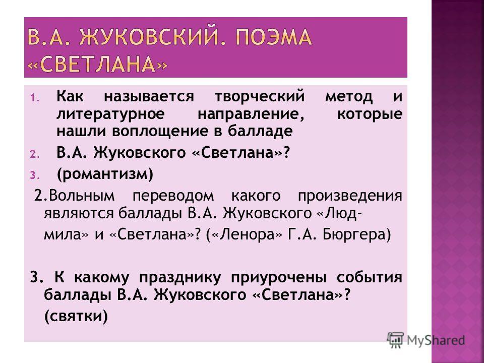 1. Как называется творческий метод и литературное направление, которые нашли воплощение в балладе 2. В.А. Жуковского «Светлана»? 3. (романтизм) 2.Вольным переводом какого произведения являются баллады В.А. Жуковского «Люд- мила» и «Светлана»? («Ленор