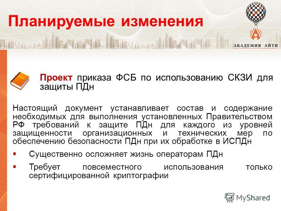 Планируемые изменения Проект приказа ФСБ по использованию СКЗИ для защиты ПДн Настоящий документ устанавливает состав и содержание необходимых для выполнения установленных Правительством РФ требований к защите ПДн для каждого из уровней защищенности