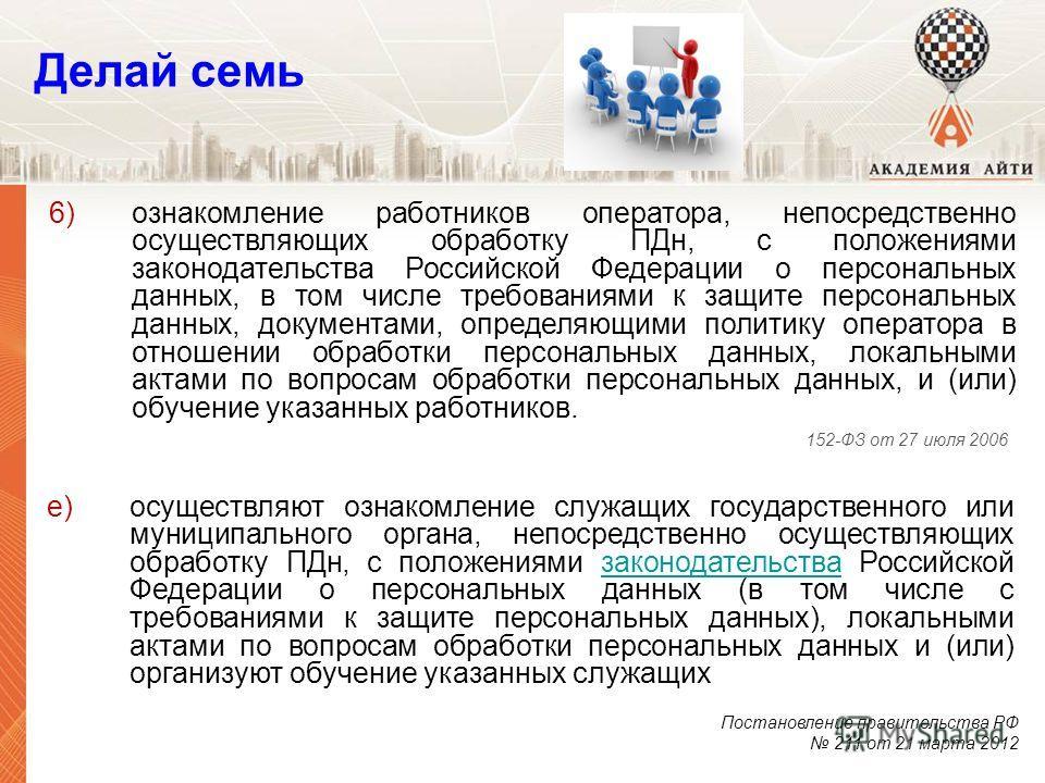 е)осуществляют ознакомление служащих государственного или муниципального органа, непосредственно осуществляющих обработку ПДн, с положениями законодательства Российской Федерации о персональных данных (в том числе с требованиями к защите персональных