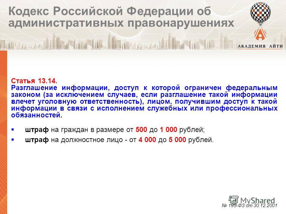 штраф на граждан в размере от 500 до 1 000 рублей; штраф на должностное лицо - от 4 000 до 5 000 рублей. 195-ФЗ от 30.12.2001 Статья 13.14. Разглашение информации, доступ к которой ограничен федеральным законом (за исключением случаев, если разглашен