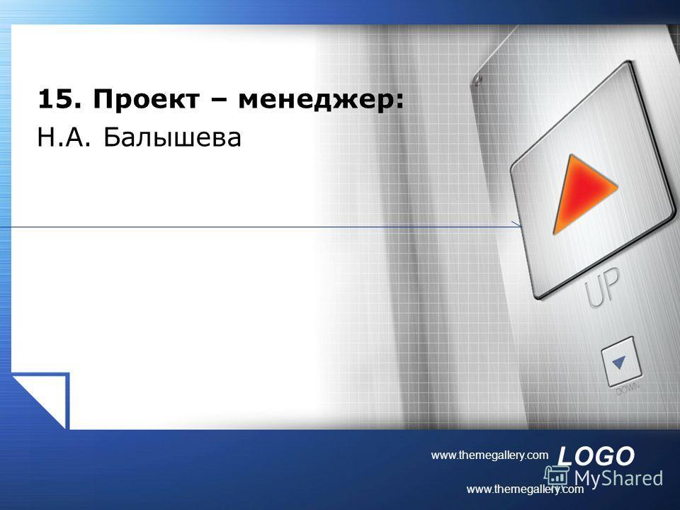 LOGO www.themegallery.com 15. Проект – менеджер: Н.А. Балышева