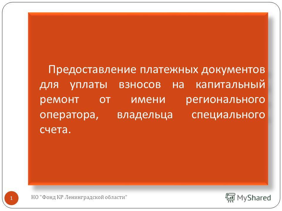 НО  Фонд КР Ленинградской области  1 Предоставление платежных документов для уплаты взносов на капитальный ремонт от имени регионального оператора, владельца специального счета.