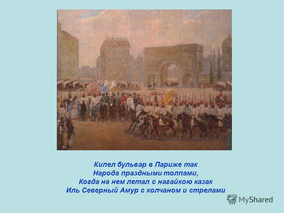 Кипел бульвар в Париже так Народа праздными толпами, Когда на нем летал с нагайкою казак Иль Северный Амур с колчаном и стрелами
