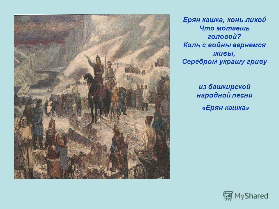 Ерян кашка, конь лихой Что мотаешь головой? Коль с войны вернемся живы, Серебром украшу гриву из башкирской народной песни «Ерян кашка»
