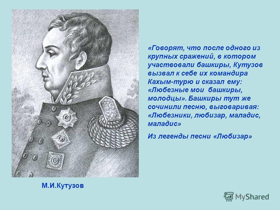 М.И.Кутузов «Говорят, что после одного из крупных сражений, в котором участвовали башкиры, Кутузов вызвал к себе их командира Кахым-турю и сказал ему: «Любезные мои башкиры, молодцы». Башкиры тут же сочинили песню, выговаривая: «Любезники, любизар, м