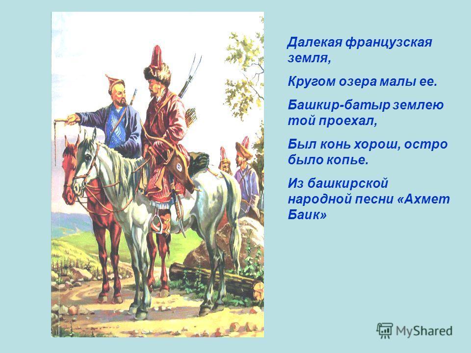 Далекая французская земля, Кругом озера малы ее. Башкир-батыр землею той проехал, Был конь хорош, остро было копье. Из башкирской народной песни «Ахмет Баик»
