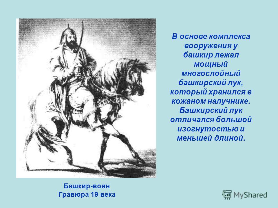 Башкир-воин Гравюра 19 века В основе комплекса вооружения у башкир лежал мощный многослойный башкирский лук, который хранился в кожаном налучнике. Башкирский лук отличался большой изогнутостью и меньшей длиной.