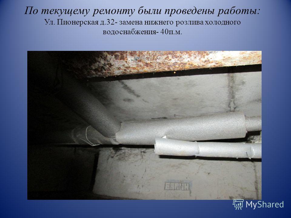 По текущему ремонту были проведены работы: Ул. Пионерская д.32- замена нижнего розлива холодного водоснабжения- 40п.м.
