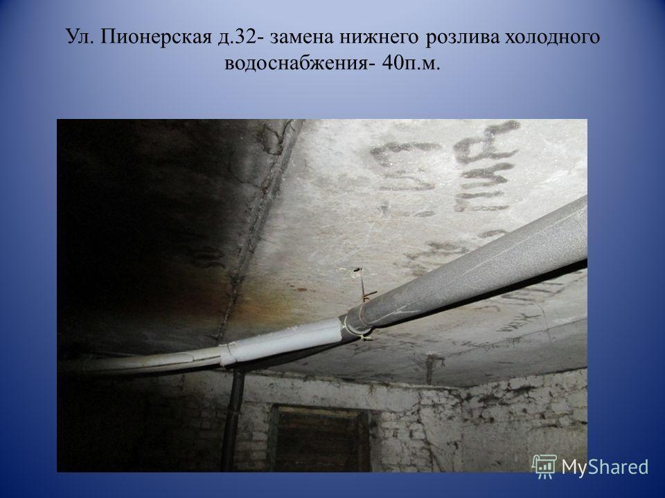 Ул. Пионерская д.32- замена нижнего розлива холодного водоснабжения- 40п.м.