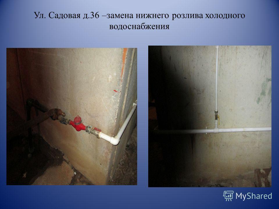 Ул. Садовая д.36 –замена нижнего розлива холодного водоснабжения