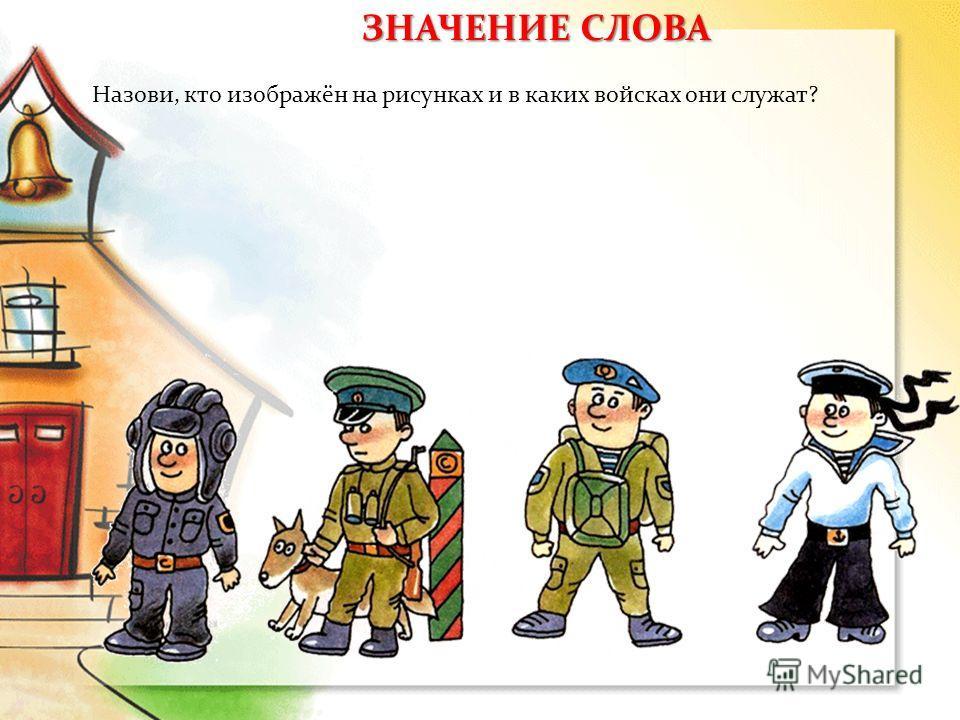 Назови, кто изображён на рисунках и в каких войсках они служат? ЗНАЧЕНИЕ СЛОВА