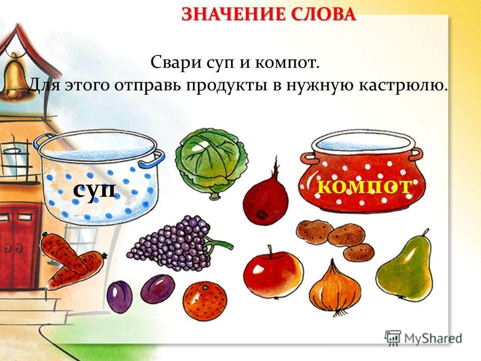 Свари суп и компот. Для этого отправь продукты в нужную кастрюлю. суп компот ЗНАЧЕНИЕ СЛОВА