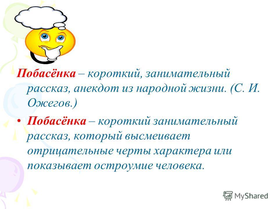 Побасёнка – короткий, занимательный рассказ, анекдот из народной жизни. (С. И. Ожегов.) Побасёнка – короткий занимательный рассказ, который высмеивает отрицательные черты характера или показывает остроумие человека.