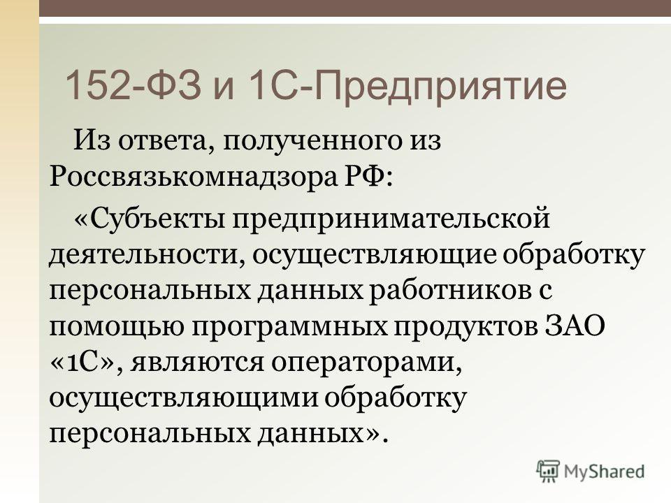 Из ответа, полученного из Россвязькомнадзора РФ: «Субъекты предпринимательской деятельности, осуществляющие обработку персональных данных работников с помощью программных продуктов ЗАО «1С», являются операторами, осуществляющими обработку персональны