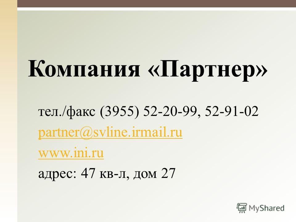 Компания «Партнер» тел./факс (3955) 52-20-99, 52-91-02 partner@svline.irmail.ru www.ini.ru адрес: 47 кв-л, дом 27