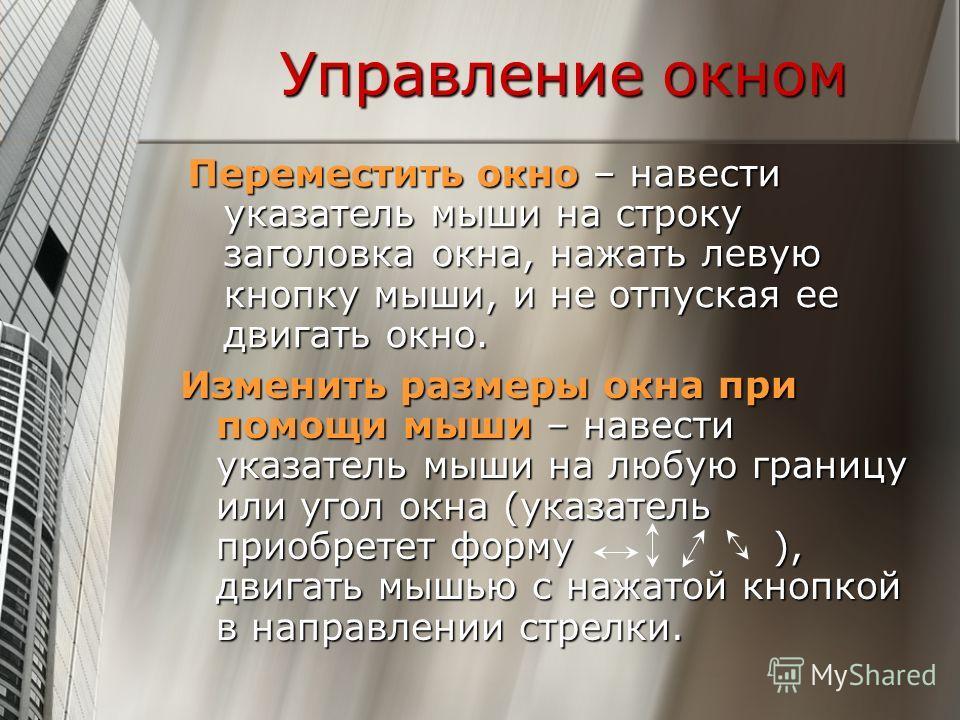 Управление окном Переместить окно – навести указатель мыши на строку заголовка окна, нажать левую кнопку мыши, и не отпуская ее двигать окно. Изменить размеры окна при помощи мыши – навести указатель мыши на любую границу или угол окна (указатель при