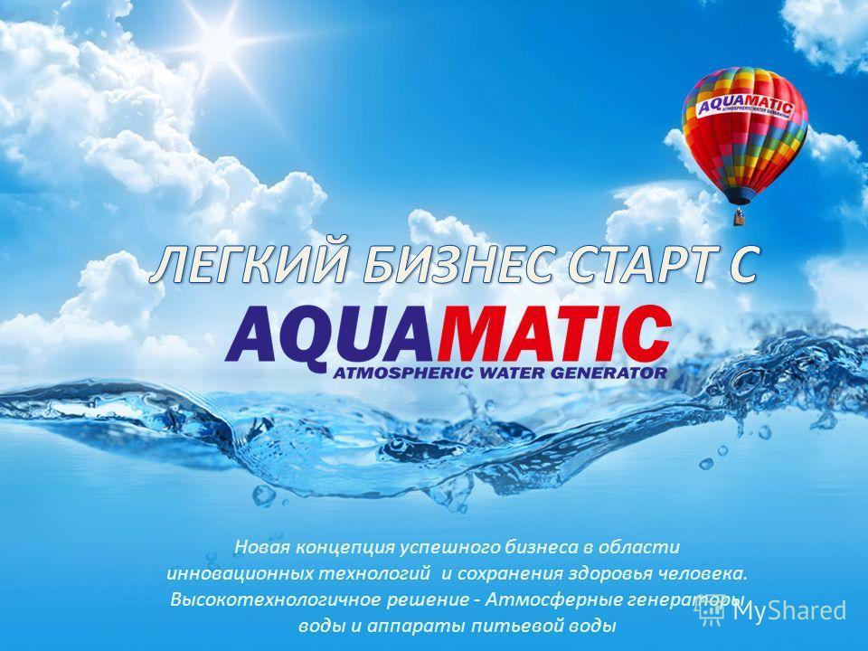 Новая концепция успешного бизнеса в области инновационных технологий и сохранения здоровья человека. Высокотехнологичное решение - Атмосферные генераторы воды и аппараты питьевой воды