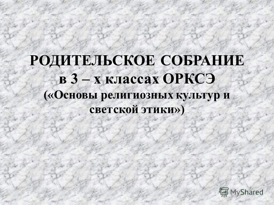 РОДИТЕЛЬСКОЕ СОБРАНИЕ в 3 – х классах ОРКСЭ («Основы религиозных культур и светской этики»)