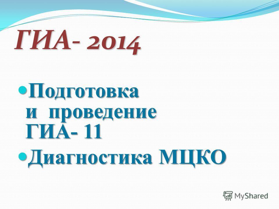 ГИА- 2014 Подготовка и проведение ГИА- 11 Подготовка и проведение ГИА- 11 Диагностика МЦКО Диагностика МЦКО