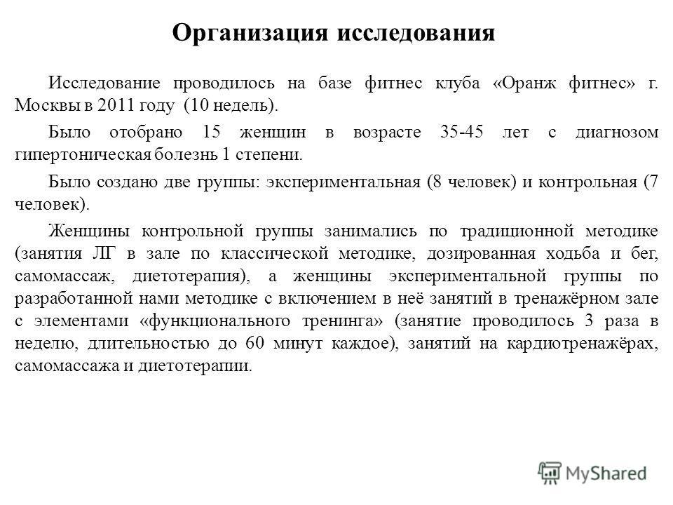 Организация исследования Исследование проводилось на базе фитнес клуба «Оранж фитнес» г. Москвы в 2011 году (10 недель). Было отобрано 15 женщин в возрасте 35-45 лет с диагнозом гипертоническая болезнь 1 степени. Было создано две группы: эксперимента