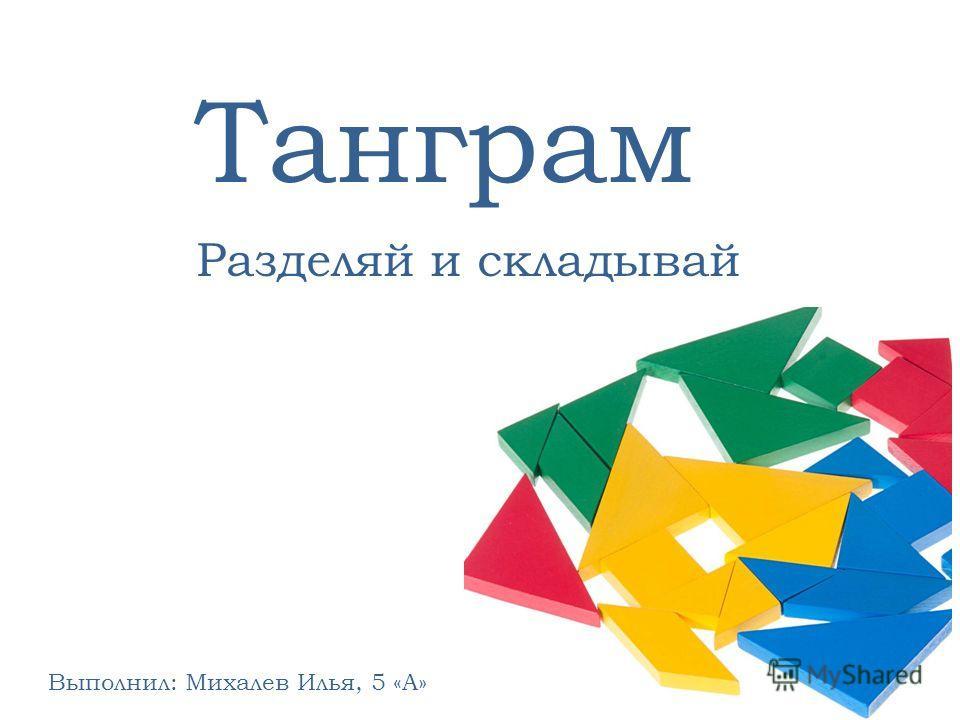 Разделяй и складывай Выполнил: Михалев Илья, 5 «А» Танграм