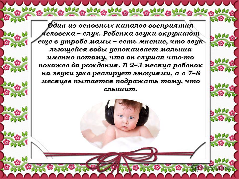 Один из основных каналов восприятия человека – слух. Ребенка звуки окружают еще в утробе мамы – есть мнение, что звук льющейся воды успокаивает малыша именно потому, что он слушал что-то похожее до рождения. В 2–3 месяца ребенок на звуки уже реагируе