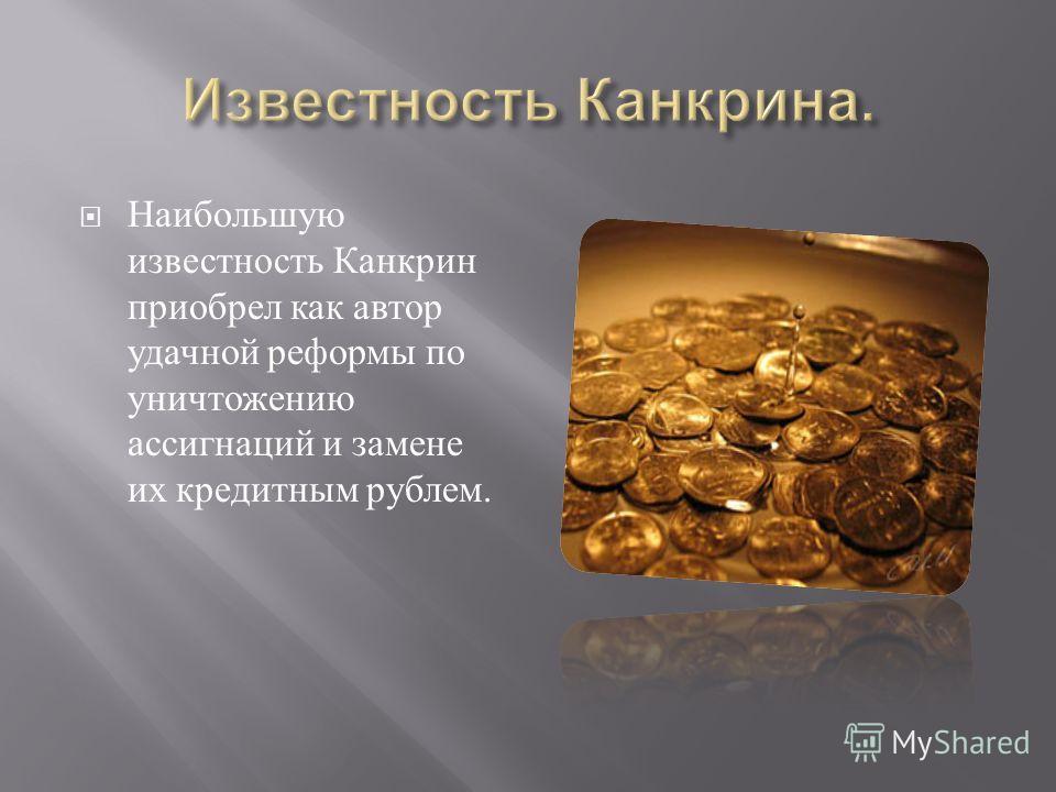 Наибольшую известность Канкрин приобрел как автор удачной реформы по уничтожению ассигнаций и замене их кредитным рублем.